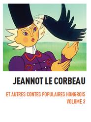Jeannot le corbeau - Contes populaires hongrois Volume 3