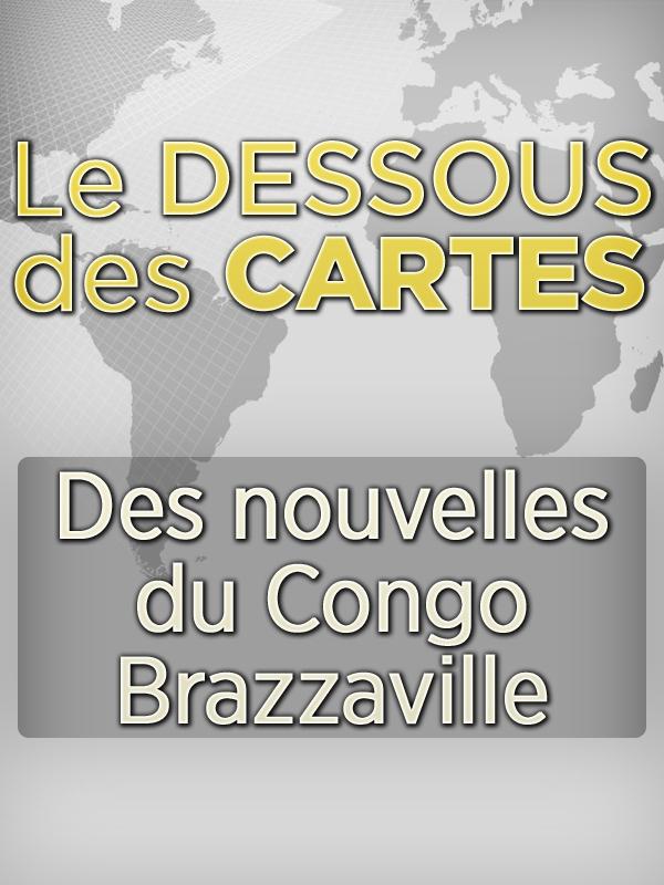 Dessous des cartes - Des nouvelles du Congo Brazzaville  