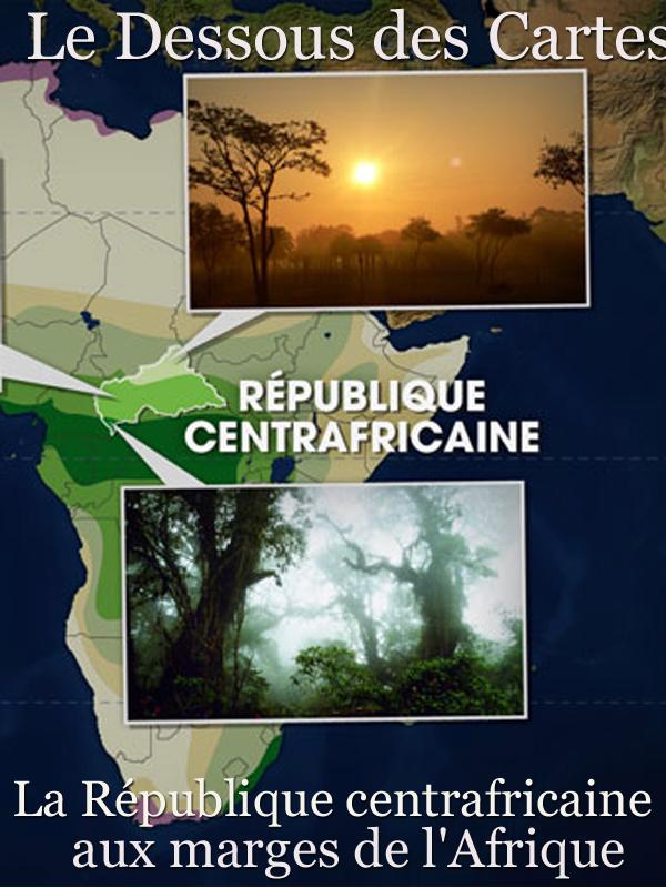 Le Dessous des Cartes - La République centrafricaine aux marges de l'Afrique |