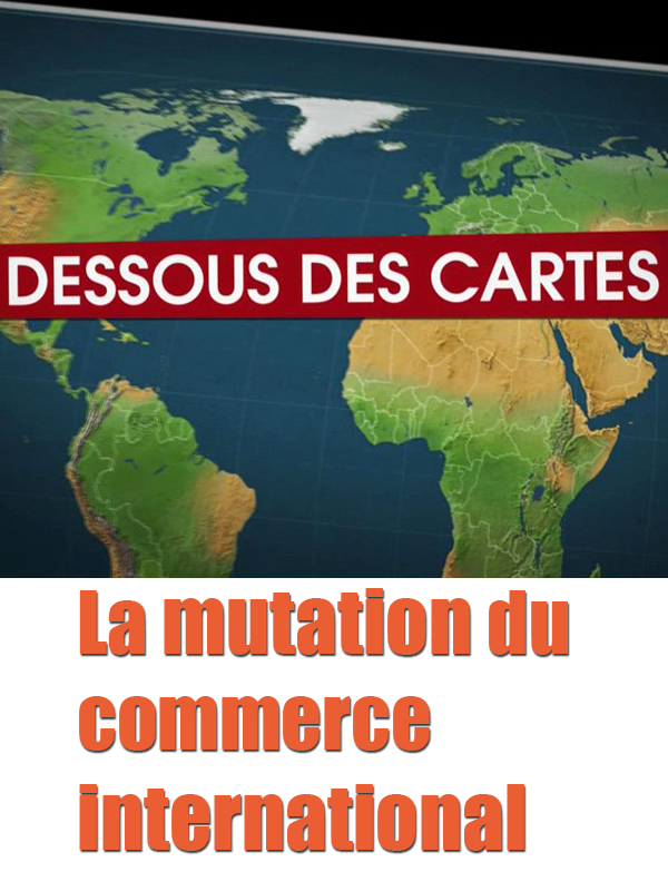 Dessous des cartes - La mutation du commerce international |